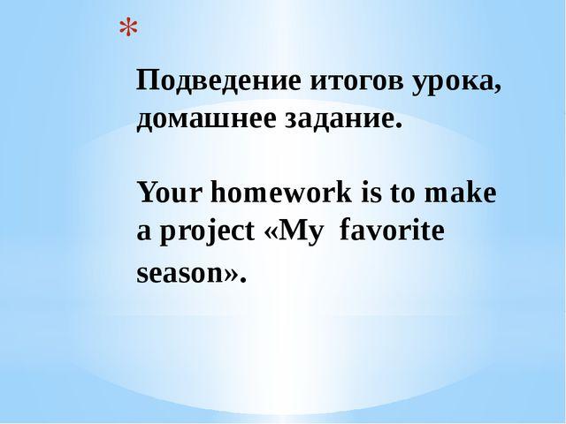 Подведение итогов урока, домашнее задание. Your homework is to make a proje...