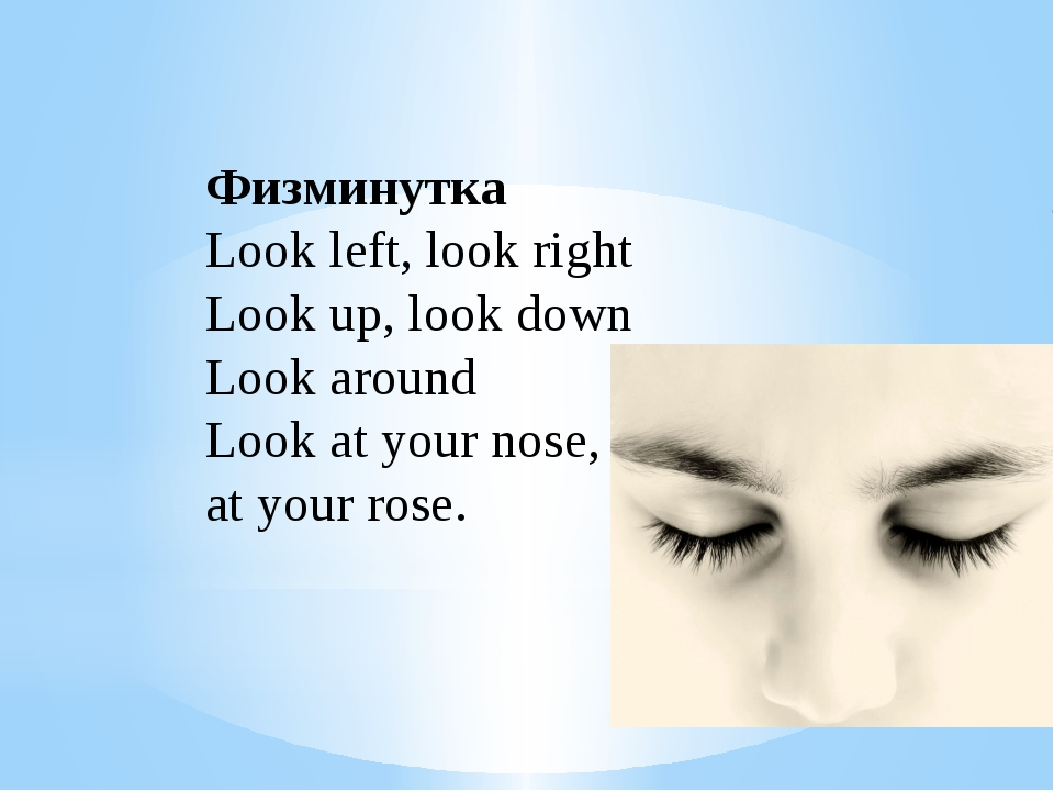 Физминутка Look left, look right Look up, look down Look around Look at your...