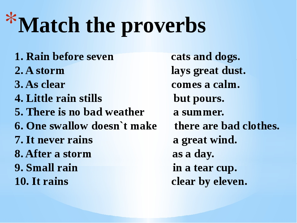 Match the proverbs 1. Rain before seven cats and dogs. 2. A storm lays great...