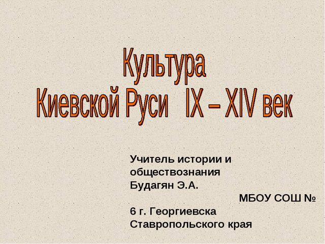 Учитель истории и обществознания Будагян Э.А. МБОУ СОШ № 6 г. Георгиевска Ста...