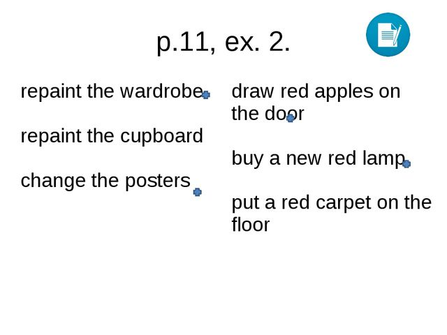 p.11, ex. 2. repaint the wardrobe repaintthe cupboard change the posters draw...