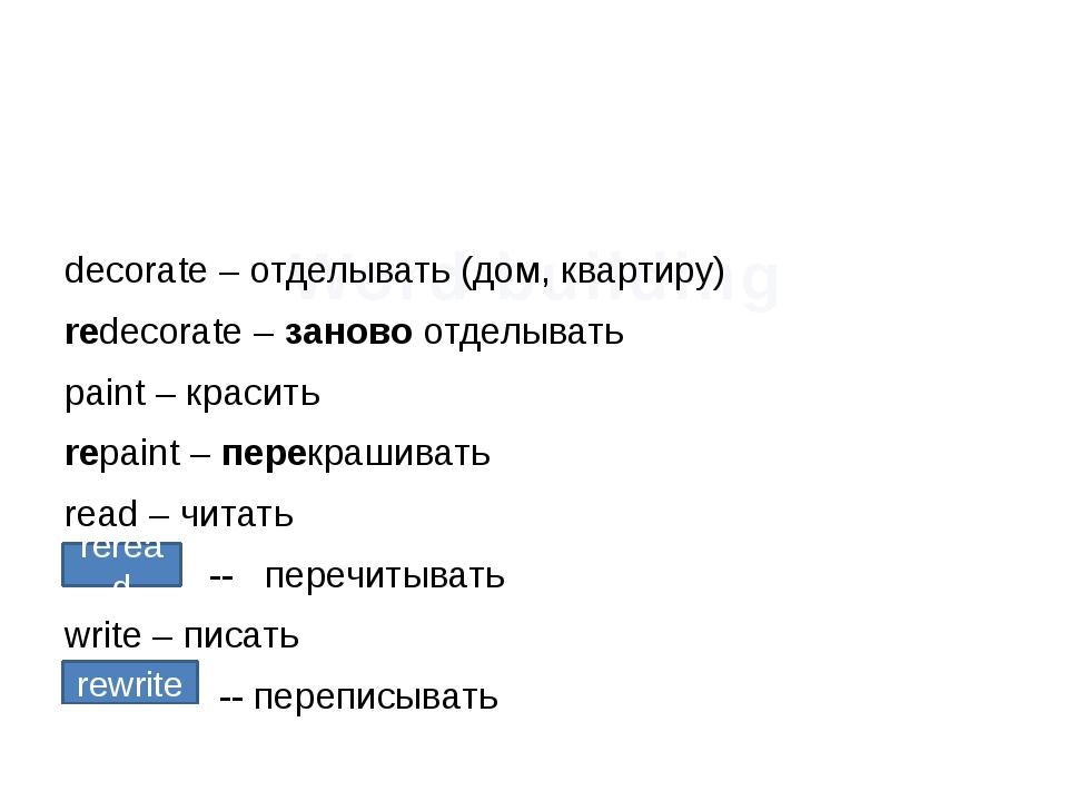 Word building decorate – отделывать (дом, квартиру) redecorate – заново отдел...