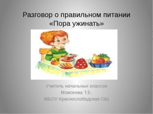 Разговор о правильном питании «Пора ужинать» Учитель начальных классов Моисее