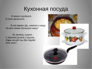 Кухонная посуда В земле я родился, В огне закалился. В ней варят Щи, компот
