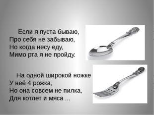 Если я пуста бываю, Про себя не забываю, Но когда несу еду, Мимо рта я не пр