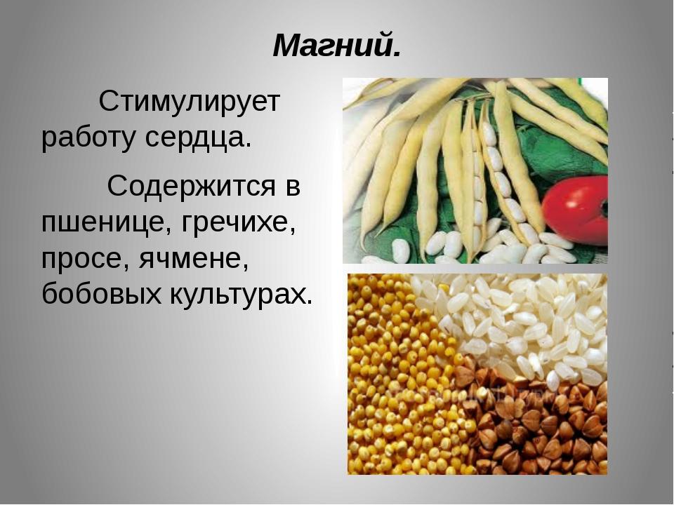 Магний. Стимулирует работу сердца. Содержится в пшенице, гречихе, просе, ячме...