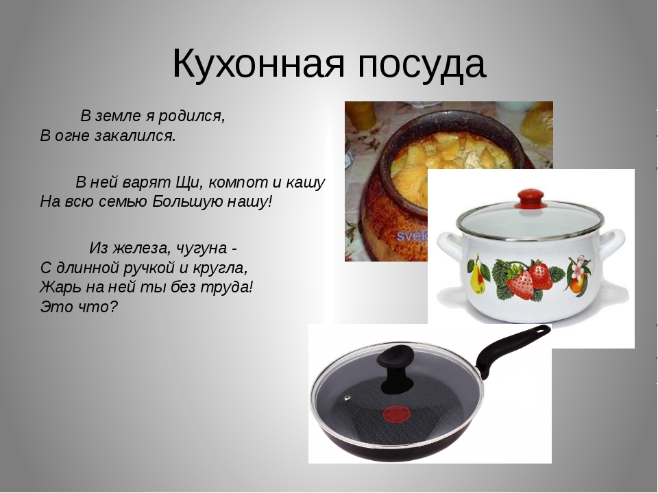 Кухонная посуда В земле я родился, В огне закалился. В ней варят Щи, компот...