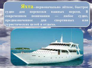 Яхта—первоначально лёгкое, быстрое судно для перевозки важных персон. В совр