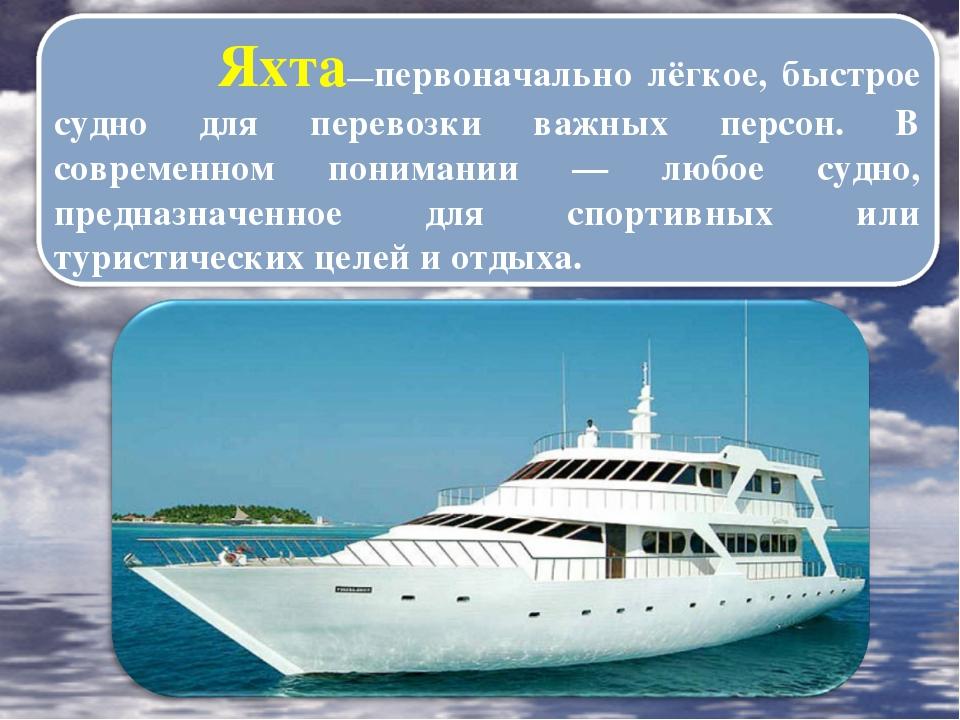 Яхта—первоначально лёгкое, быстрое судно для перевозки важных персон. В совр...
