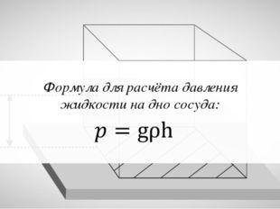 Формула для расчёта давления жидкости на дно сосуда: