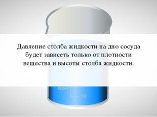 Давление столба жидкости на дно сосуда будет зависеть только от плотности вещ