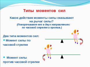 Типы моментов сил Два типа моментов сил: Момент силы по часовой стрелке Момен