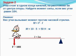 F = 10Н l = 5м Задача 2 Утка стоит в одном конце качелей, на расстоянии 5м о