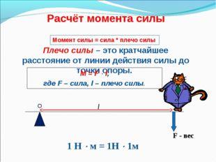 Расчёт момента силы F - вес l 1 Н  м = 1Н  1м Плечо силы – это кратчайшее р