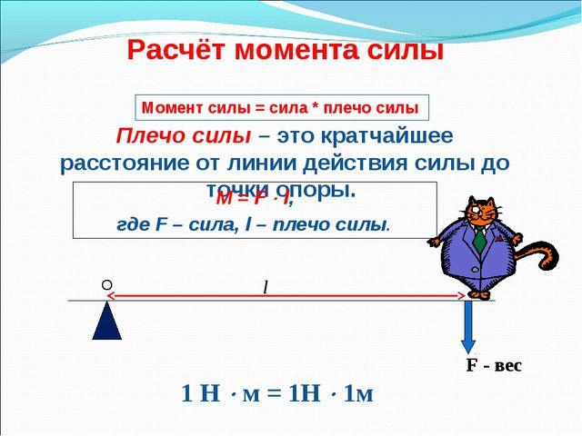 Расчёт момента силы F - вес l 1 Н  м = 1Н  1м Плечо силы – это кратчайшее р...