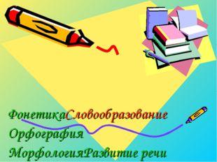 Фонетика Словообразование Орфография Морфология Развитие речи