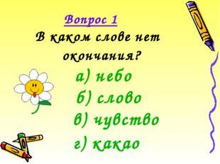 Вопрос 1 В каком слове нет окончания? а) небо б) слово в) чувство г) какао