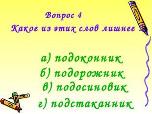 Вопрос 4 Какое из этих слов лишнее ? а) подоконник б) подорожник в) подосинов