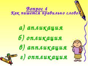 Вопрос 4 Как пишется правильно слово?  а) апликация б) опликация г) опплика