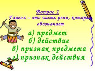Вопрос 1 Глагол – это часть речи, которая обозначает б) действие а) предмет г