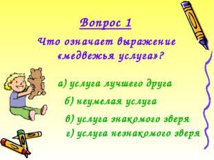 Вопрос 1 Что означает выражение «медвежья услуга»? а) услуга лучшего друга б)