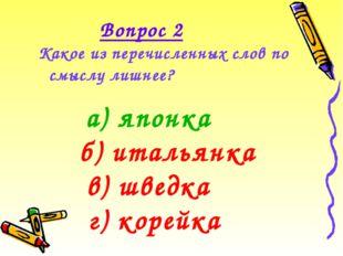 Какое из перечисленных слов по смыслу лишнее? Вопрос 2 а) японка г) корейка б