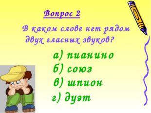 Вопрос 2 В каком слове нет рядом двух гласных звуков? а) пианино б) союз в) ш