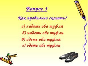 Вопрос 3 Как правильно сказать?  а) надеть оба туфля в) одеть оба туфля б)