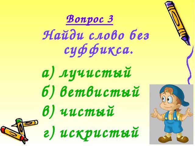 Вопрос 3 Найди слово без суффикса. а) лучистый б) ветвистый в) чистый г) искр...