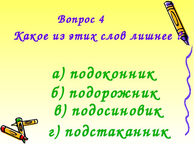 Вопрос 4 Какое из этих слов лишнее ? а) подоконник б) подорожник в) подосинов...