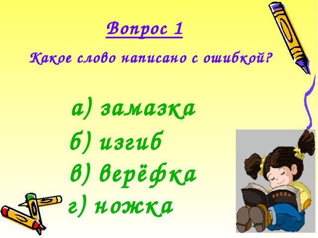 Какое слово написано с ошибкой? Вопрос 1 а) замазка б) изгиб в) верёфка г) но...