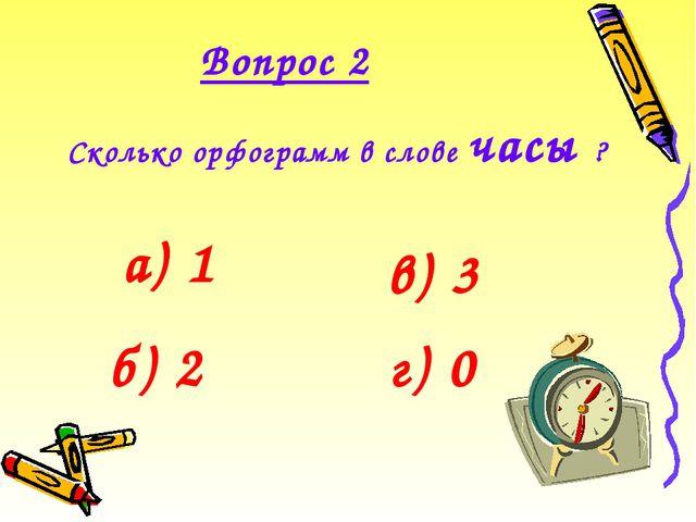 Вопрос 2 Сколько орфограмм в слове часы ?  а) 1 б) 2 в) 3 г) 0