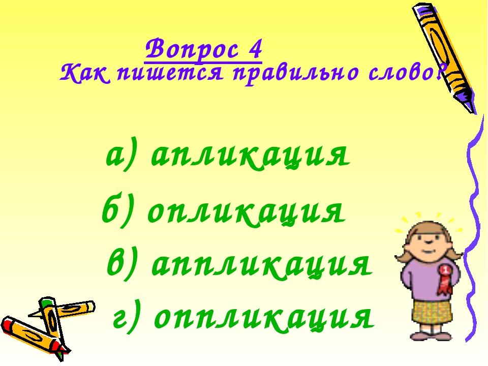 Вопрос 4 Как пишется правильно слово?  а) апликация б) опликация г) опплика...