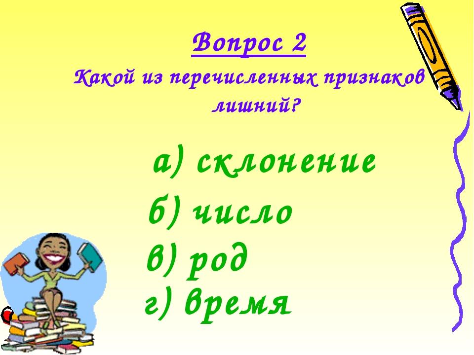 Какой из перечисленных признаков лишний?  Вопрос 2 а) склонение г) время в...