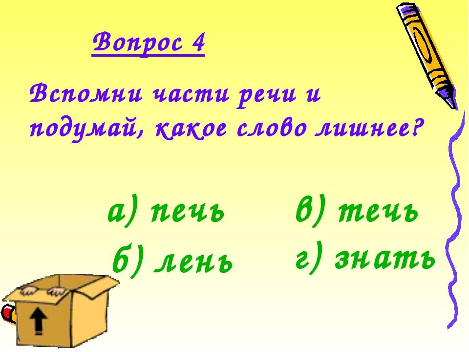 Вопрос 4 Вспомни части речи и подумай, какое слово лишнее? а) печь б) лень в)...