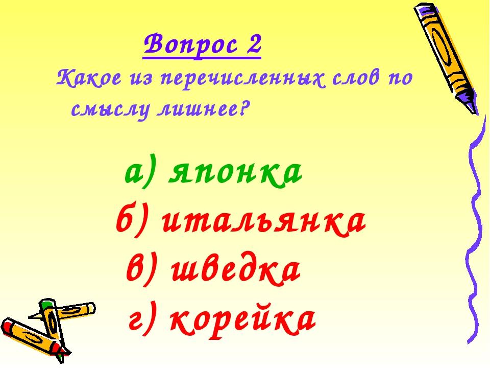 Какое из перечисленных слов по смыслу лишнее? Вопрос 2 а) японка г) корейка б...