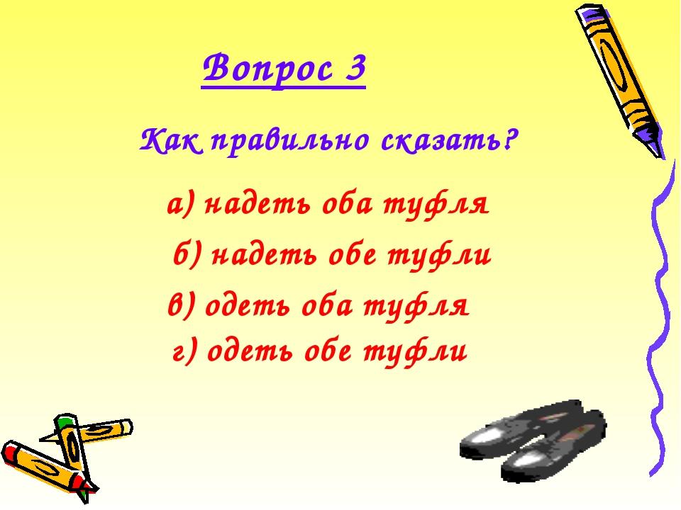 Вопрос 3 Как правильно сказать?  а) надеть оба туфля в) одеть оба туфля б)...