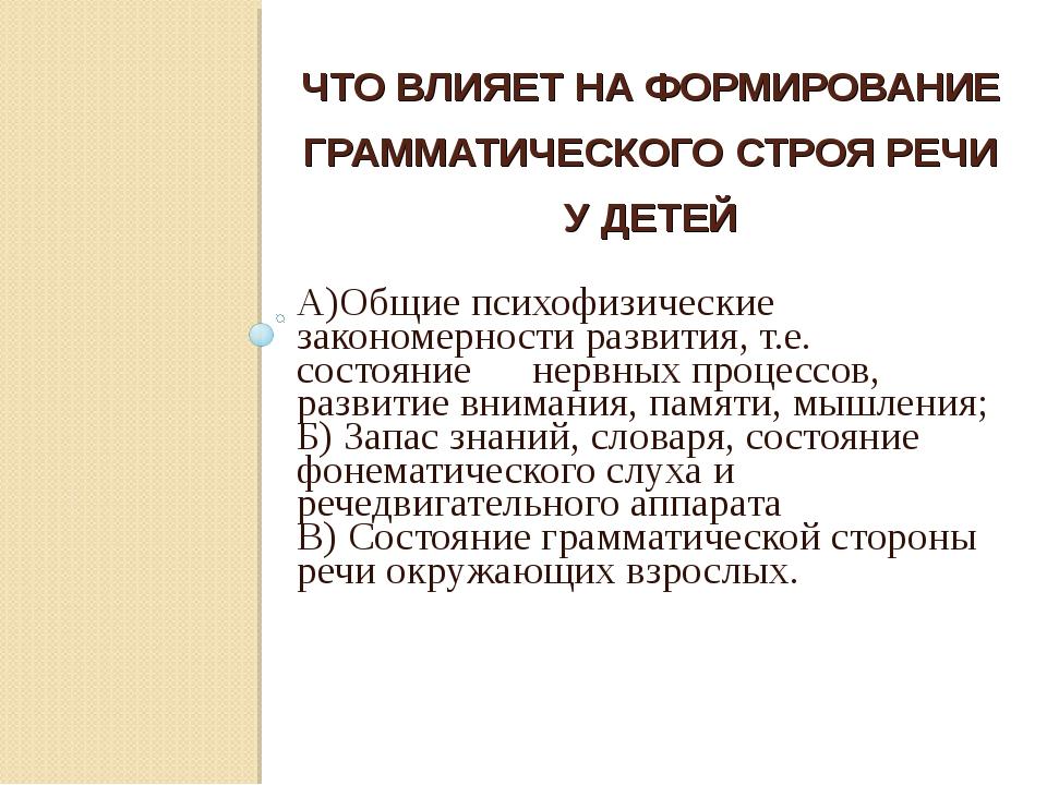 ЧТО ВЛИЯЕТ НА ФОРМИРОВАНИЕ ГРАММАТИЧЕСКОГО СТРОЯ РЕЧИ У ДЕТЕЙ А)Общие психофи...