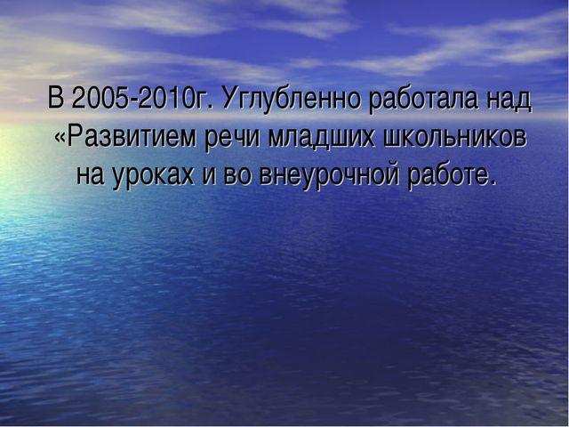 В 2005-2010г. Углубленно работала над «Развитием речи младших школьников на у...