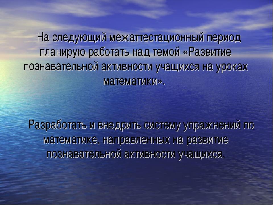 На следующий межаттестационный период планирую работать над темой «Развитие...