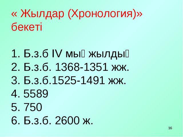 * « Жылдар (Хронология)» бекеті 1. Б.з.б ІV мыңжылдық 2. Б.з.б. 1368-1351 жж....