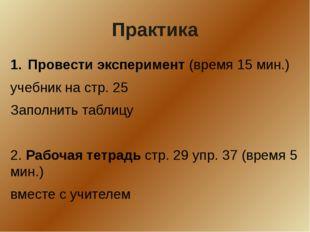 Практика Провести эксперимент (время 15 мин.) учебник на стр. 25 Заполнить та
