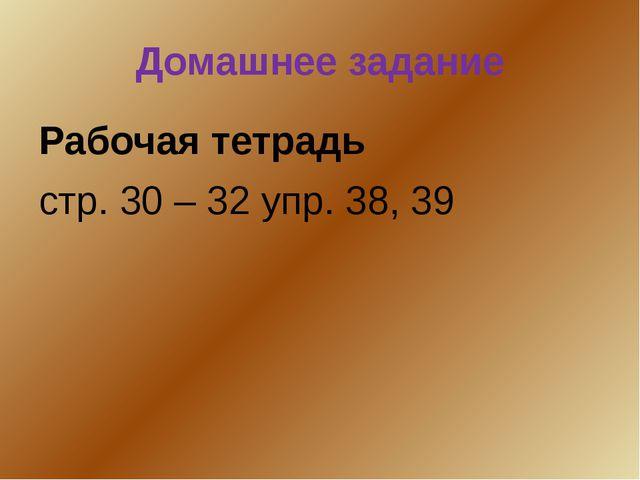 Домашнее задание Рабочая тетрадь стр. 30 – 32 упр. 38, 39