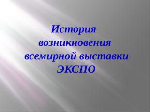 История возникновения всемирной выставки ЭКСПО