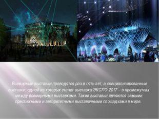 Всемирные выставки проводятся раз в пять лет, а специализированные выставки,