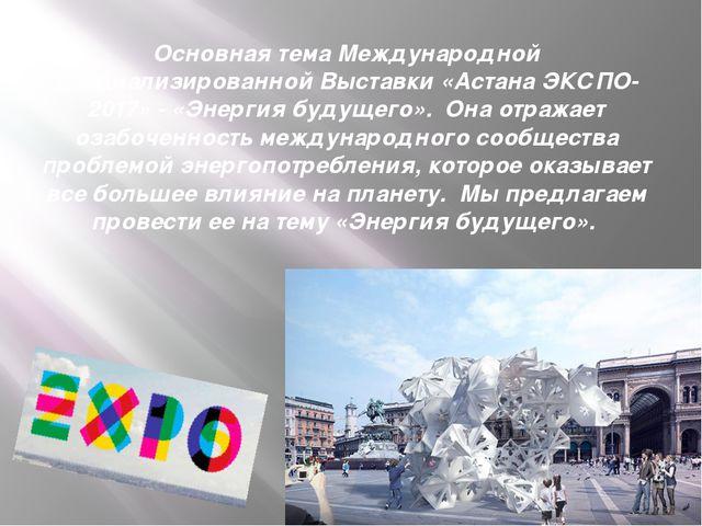 Основная тема Международной специализированной Выставки «Астана ЭКСПО-2017» -...