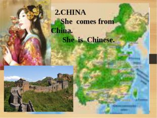 2.CHINA She comes from China. She is Chinese.