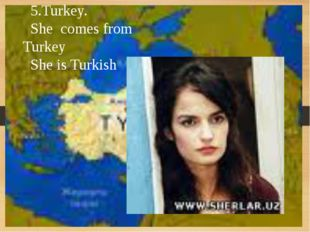 5.Turkey. She comes from Turkey She is Turkish
