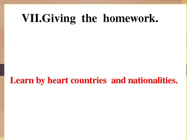 VII.Giving the homework. Learn by heart countries and nationalities.