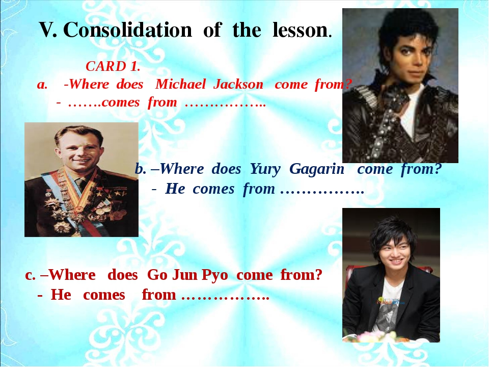 V. Consolidation of the lesson. b. –Where does Yury Gagarin come from? - He c...